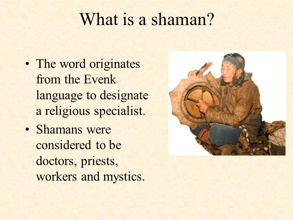 What is a shaman? The word originates from the Evenk language to designate a religious specialist. Shamans were considered to be doctors, priests, wor