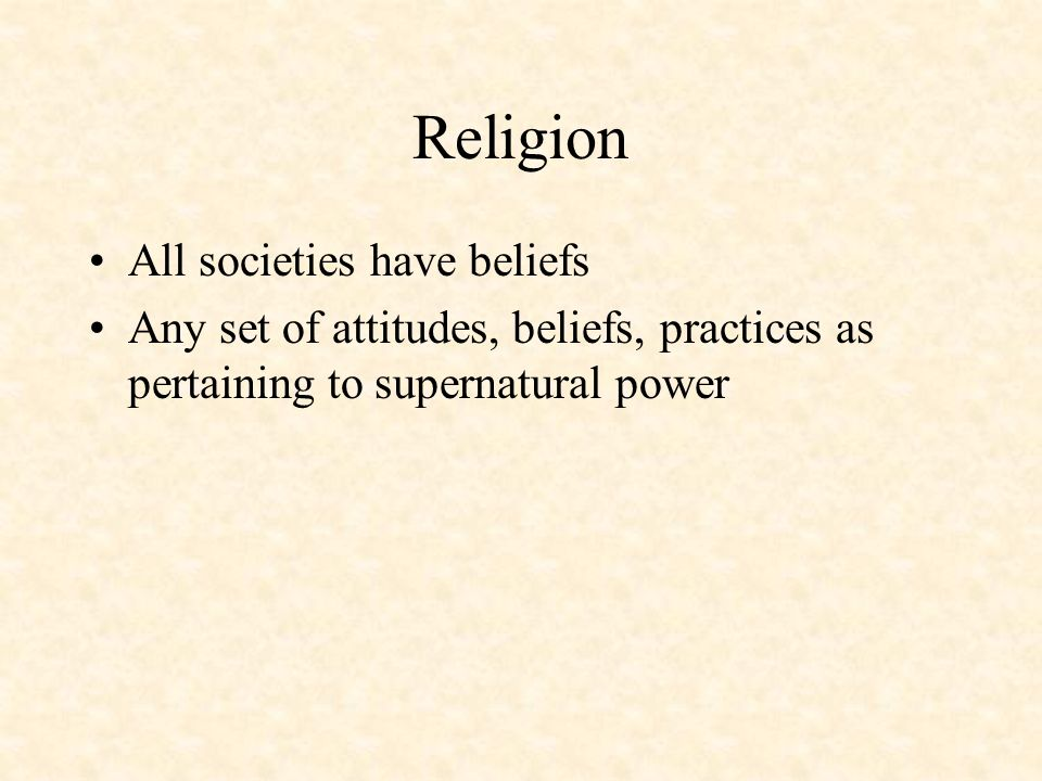 Religion All societies have beliefs Any set of attitudes, beliefs, practices as pertaining to supernatural power