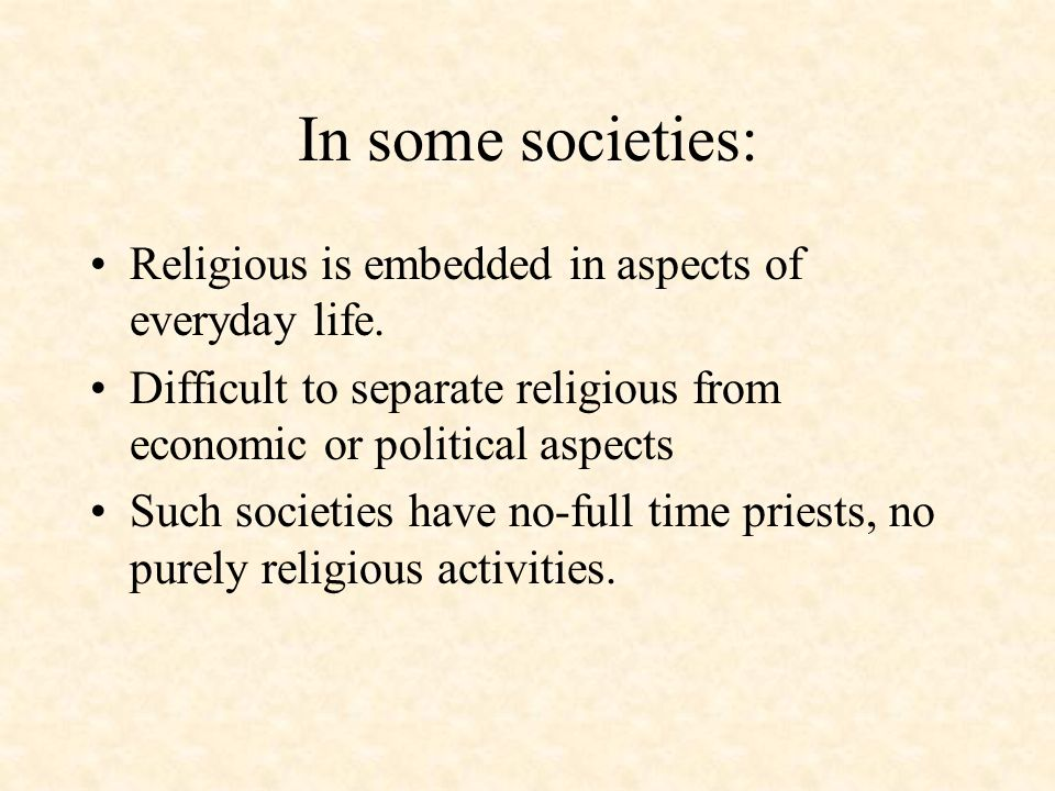 In some societies: Religious is embedded in aspects of everyday life. Difficult to separate religious from economic or political aspects Such societie