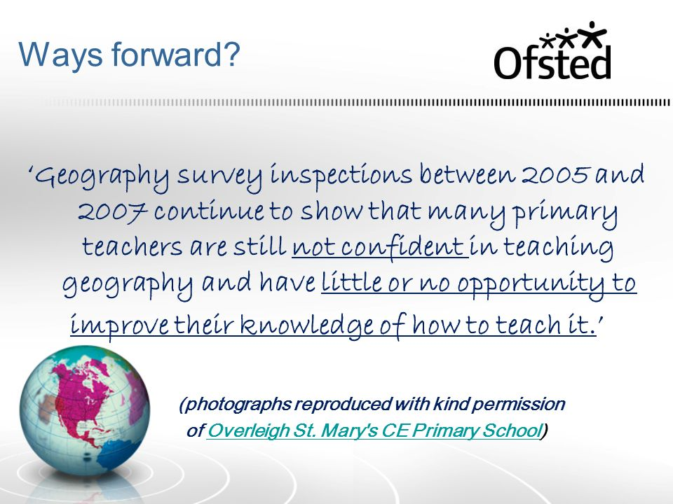 Ways forward? Geography survey inspections between 2005 and 2007 continue to show that many primary teachers are still not confident in teaching geogr