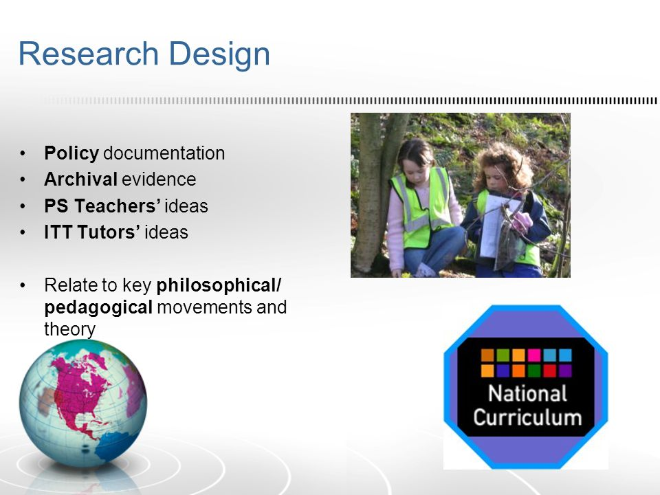 Research Design Policy documentation Archival evidence PS Teachers ideas ITT Tutors ideas Relate to key philosophical/ pedagogical movements and theor