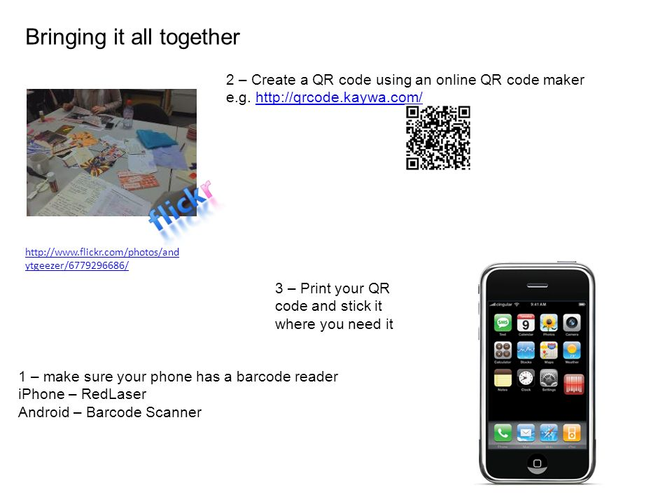 Bringing it all together http://www.flickr.com/photos/and ytgeezer/6779296686/ 1 – make sure your phone has a barcode reader iPhone – RedLaser Android – Barcode Scanner 2 – Create a QR code using an online QR code maker e.g.