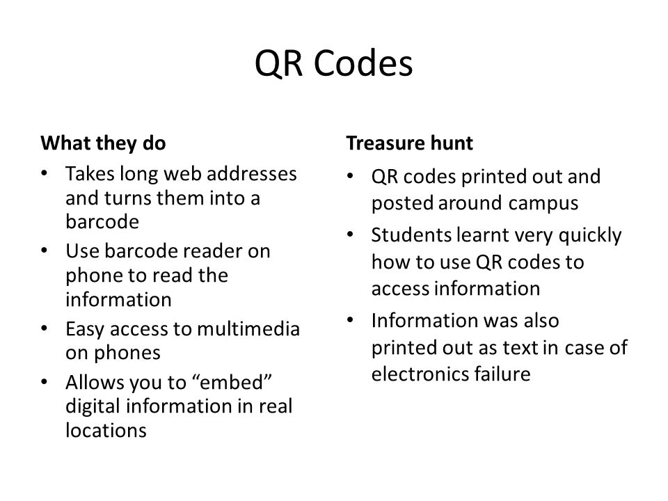 QR Codes What they do Takes long web addresses and turns them into a barcode Use barcode reader on phone to read the information Easy access to multimedia on phones Allows you to embed digital information in real locations Treasure hunt QR codes printed out and posted around campus Students learnt very quickly how to use QR codes to access information Information was also printed out as text in case of electronics failure