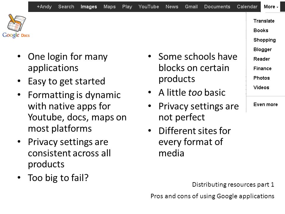 Distributing resources part 1 Pros and cons of using Google applications One login for many applications Easy to get started Formatting is dynamic with native apps for Youtube, docs, maps on most platforms Privacy settings are consistent across all products Too big to fail.