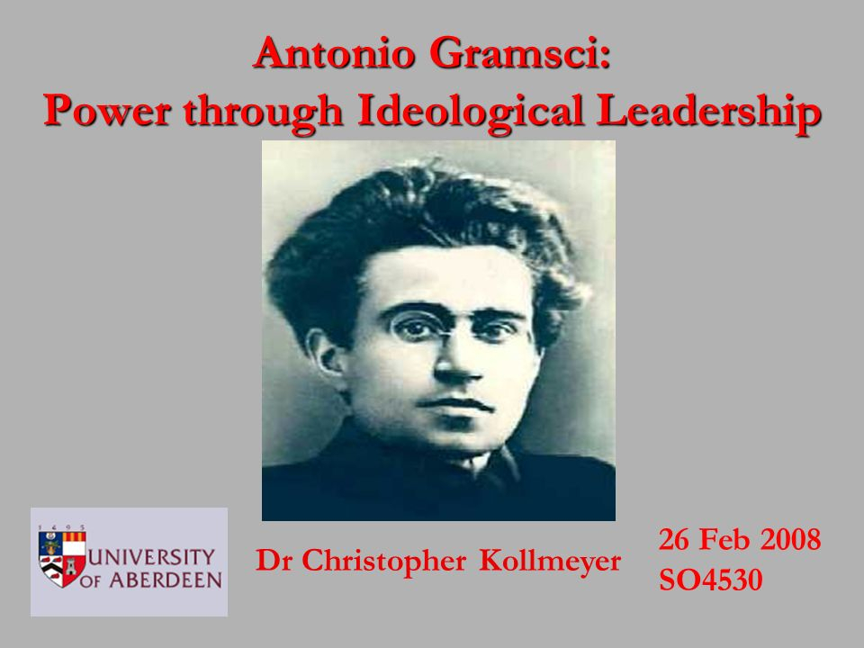 Dr Christopher Kollmeyer 26 Feb 2008 SO4530 Antonio Gramsci: Power through Ideological Leadership
