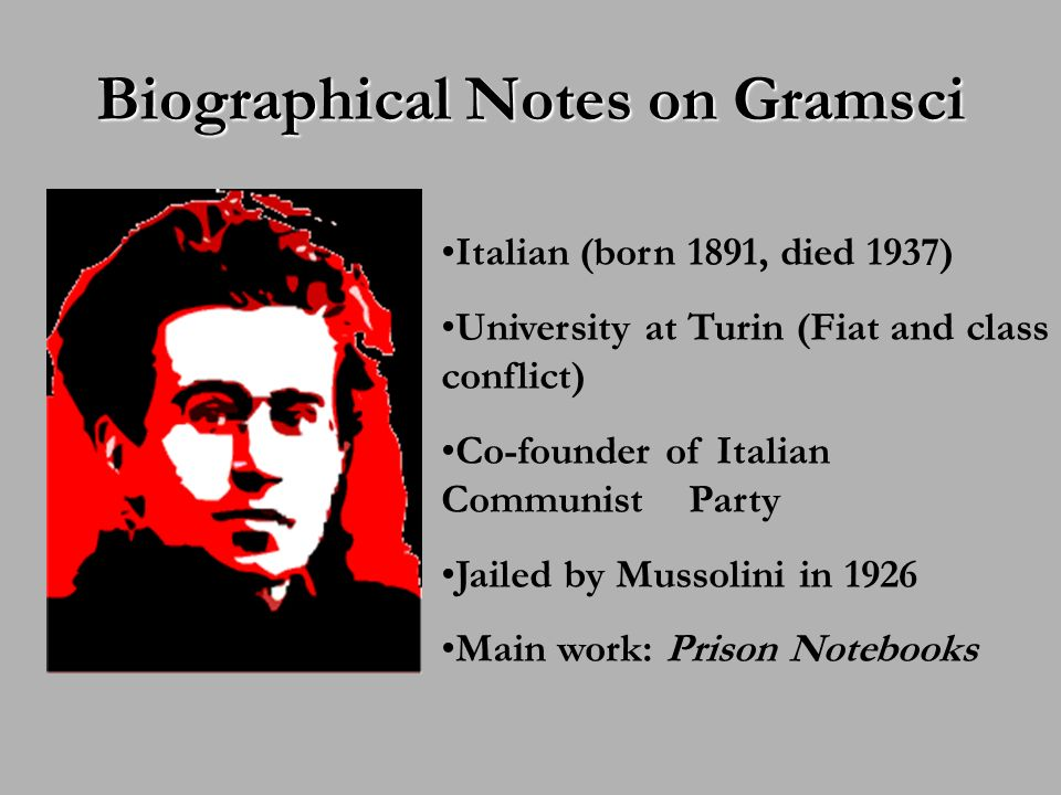 Biographical Notes on Gramsci Italian (born 1891, died 1937) University at Turin (Fiat and class conflict) Co-founder of Italian Communist Party Jailed by Mussolini in 1926 Main work: Prison Notebooks