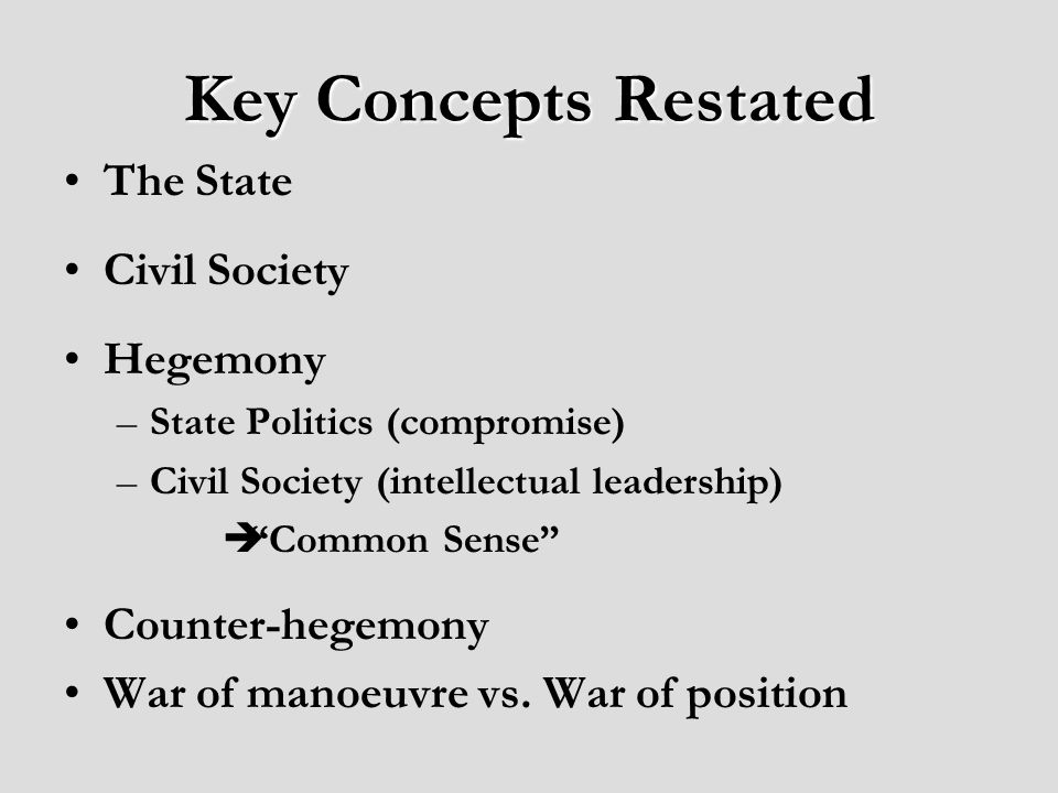 Key Concepts Restated The State Civil Society Hegemony –State Politics (compromise) –Civil Society (intellectual leadership) Common Sense Counter-hegemony War of manoeuvre vs.