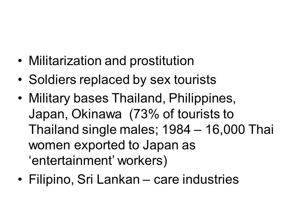 Militarization and prostitution Soldiers replaced by sex tourists Military bases Thailand, Philippines, Japan, Okinawa (73% of tourists to Thailand single males; 1984 – 16,000 Thai women exported to Japan as entertainment workers) Filipino, Sri Lankan – care industries