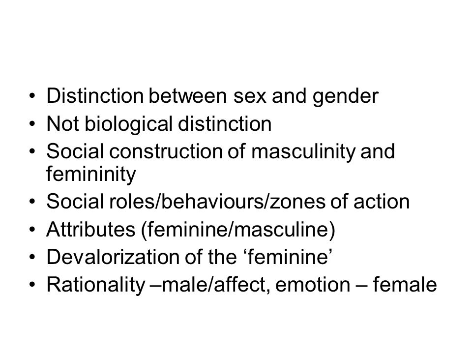 Distinction between sex and gender Not biological distinction Social construction of masculinity and femininity Social roles/behaviours/zones of action Attributes (feminine/masculine) Devalorization of the feminine Rationality –male/affect, emotion – female