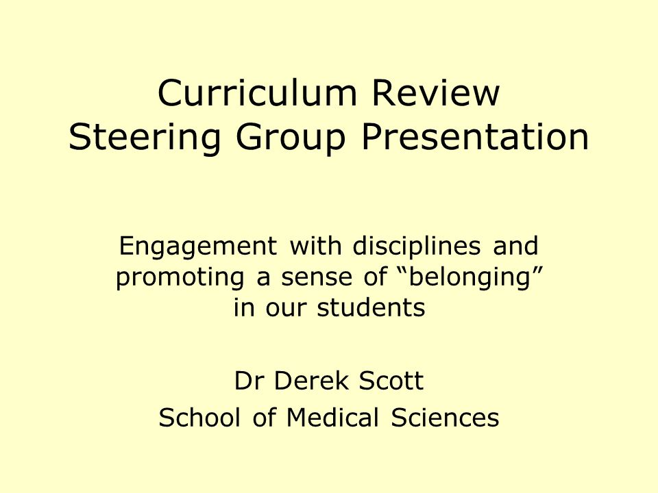 Curriculum Review Steering Group Presentation Engagement with disciplines and promoting a sense of belonging in our students Dr Derek Scott School of Medical Sciences