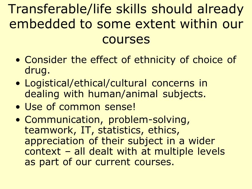 Transferable/life skills should already embedded to some extent within our courses Consider the effect of ethnicity of choice of drug.