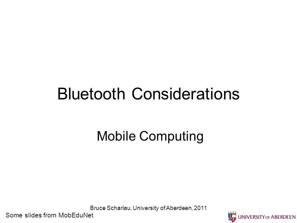 Bruce Scharlau, University of Aberdeen, 2011 Bluetooth Considerations Mobile Computing Some slides from MobEduNet