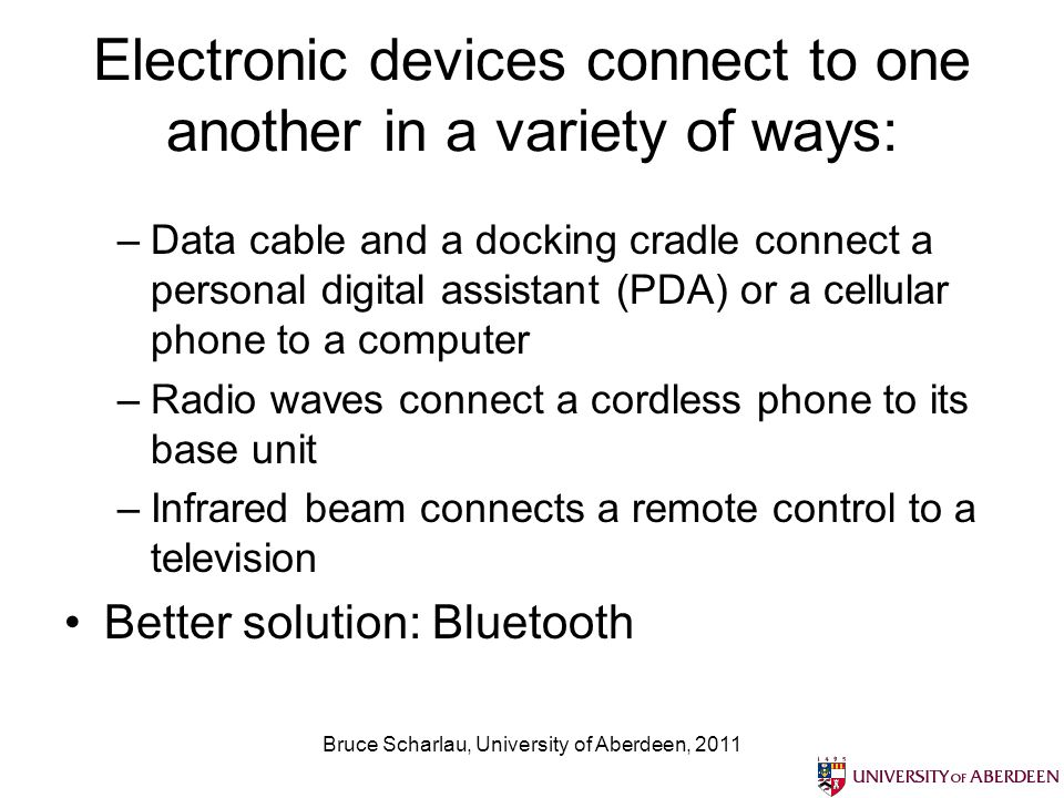 Bruce Scharlau, University of Aberdeen, 2011 Electronic devices connect to one another in a variety of ways: –Data cable and a docking cradle connect a personal digital assistant (PDA) or a cellular phone to a computer –Radio waves connect a cordless phone to its base unit –Infrared beam connects a remote control to a television Better solution: Bluetooth