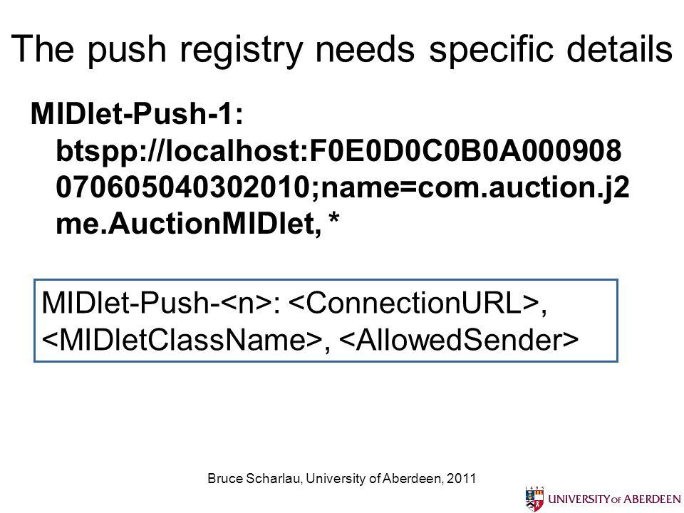 Bruce Scharlau, University of Aberdeen, 2011 The push registry needs specific details MIDlet-Push-1: btspp://localhost:F0E0D0C0B0A000908 070605040302010;name=com.auction.j2 me.AuctionMIDlet, * MIDlet-Push- :,,