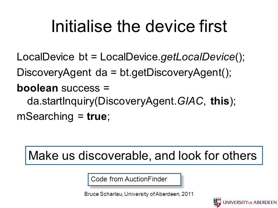 Bruce Scharlau, University of Aberdeen, 2011 Initialise the device first LocalDevice bt = LocalDevice.getLocalDevice(); DiscoveryAgent da = bt.getDisc