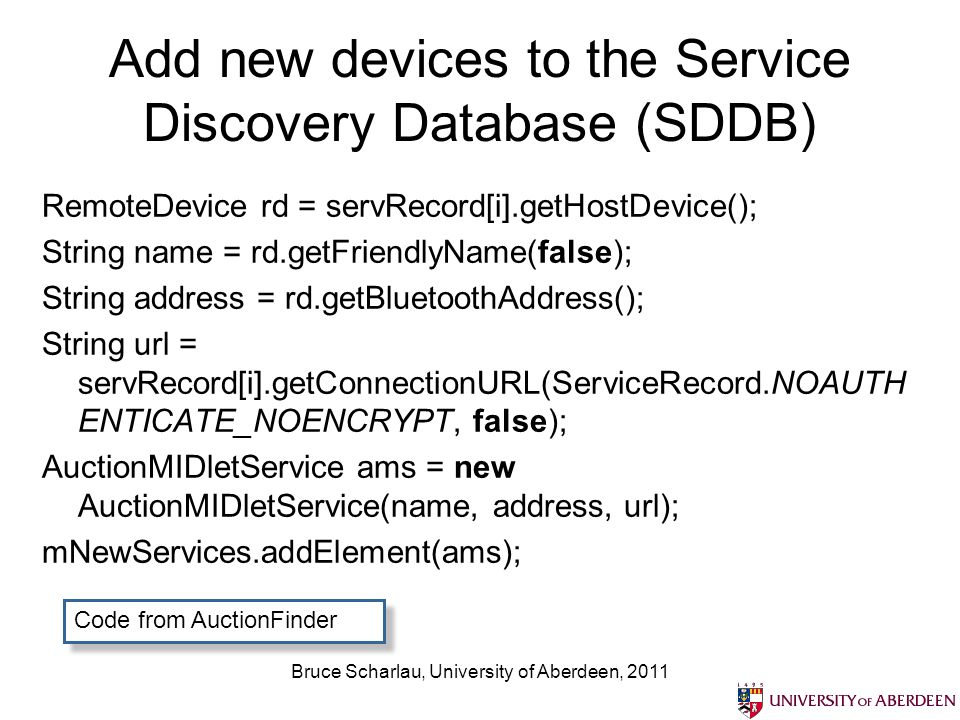 Bruce Scharlau, University of Aberdeen, 2011 Add new devices to the Service Discovery Database (SDDB) RemoteDevice rd = servRecord[i].getHostDevice(); String name = rd.getFriendlyName(false); String address = rd.getBluetoothAddress(); String url = servRecord[i].getConnectionURL(ServiceRecord.NOAUTH ENTICATE_NOENCRYPT, false); AuctionMIDletService ams = new AuctionMIDletService(name, address, url); mNewServices.addElement(ams); Code from AuctionFinder