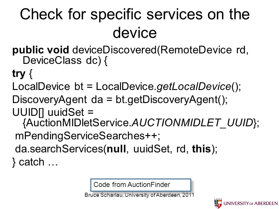 Bruce Scharlau, University of Aberdeen, 2011 Check for specific services on the device public void deviceDiscovered(RemoteDevice rd, DeviceClass dc) { try { LocalDevice bt = LocalDevice.getLocalDevice(); DiscoveryAgent da = bt.getDiscoveryAgent(); UUID[] uuidSet = {AuctionMIDletService.AUCTIONMIDLET_UUID}; mPendingServiceSearches++; da.searchServices(null, uuidSet, rd, this); } catch … Code from AuctionFinder