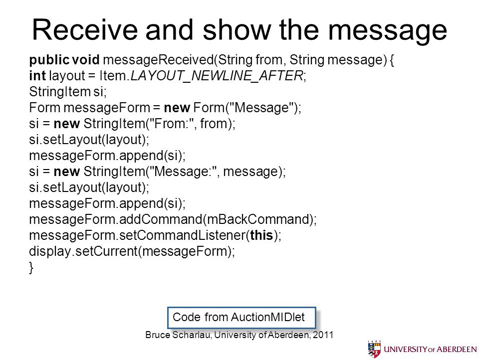 Bruce Scharlau, University of Aberdeen, 2011 Receive and show the message public void messageReceived(String from, String message) { int layout = Item.LAYOUT_NEWLINE_AFTER; StringItem si; Form messageForm = new Form( Message ); si = new StringItem( From: , from); si.setLayout(layout); messageForm.append(si); si = new StringItem( Message: , message); si.setLayout(layout); messageForm.append(si); messageForm.addCommand(mBackCommand); messageForm.setCommandListener(this); display.setCurrent(messageForm); } Code from AuctionMIDlet