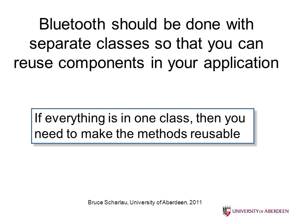 Bruce Scharlau, University of Aberdeen, 2011 Bluetooth should be done with separate classes so that you can reuse components in your application If ev
