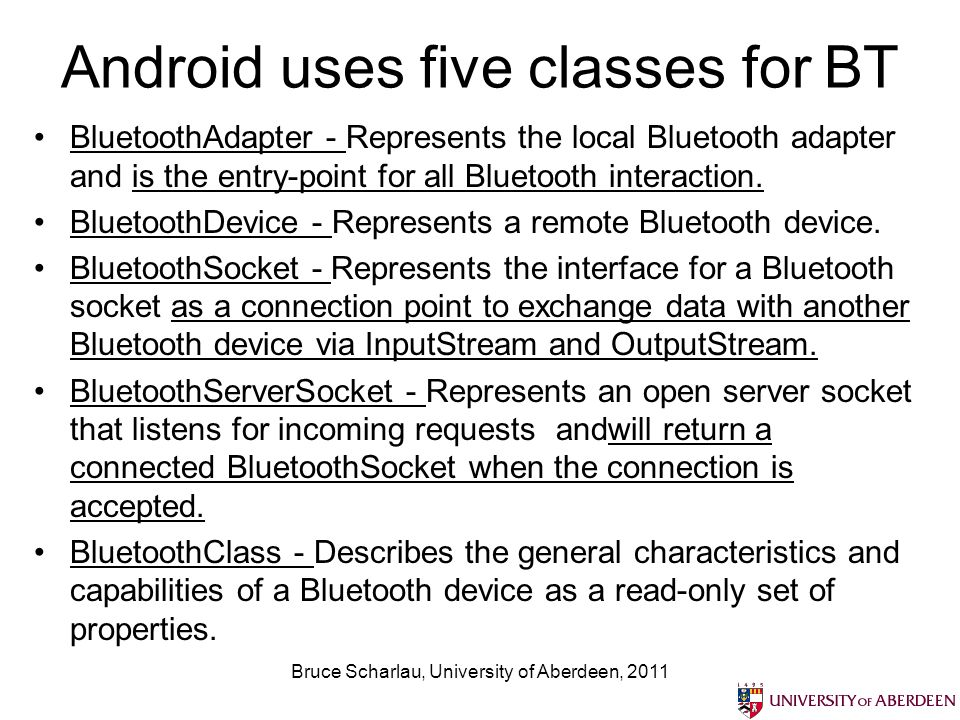Android uses five classes for BT BluetoothAdapter - Represents the local Bluetooth adapter and is the entry-point for all Bluetooth interaction.