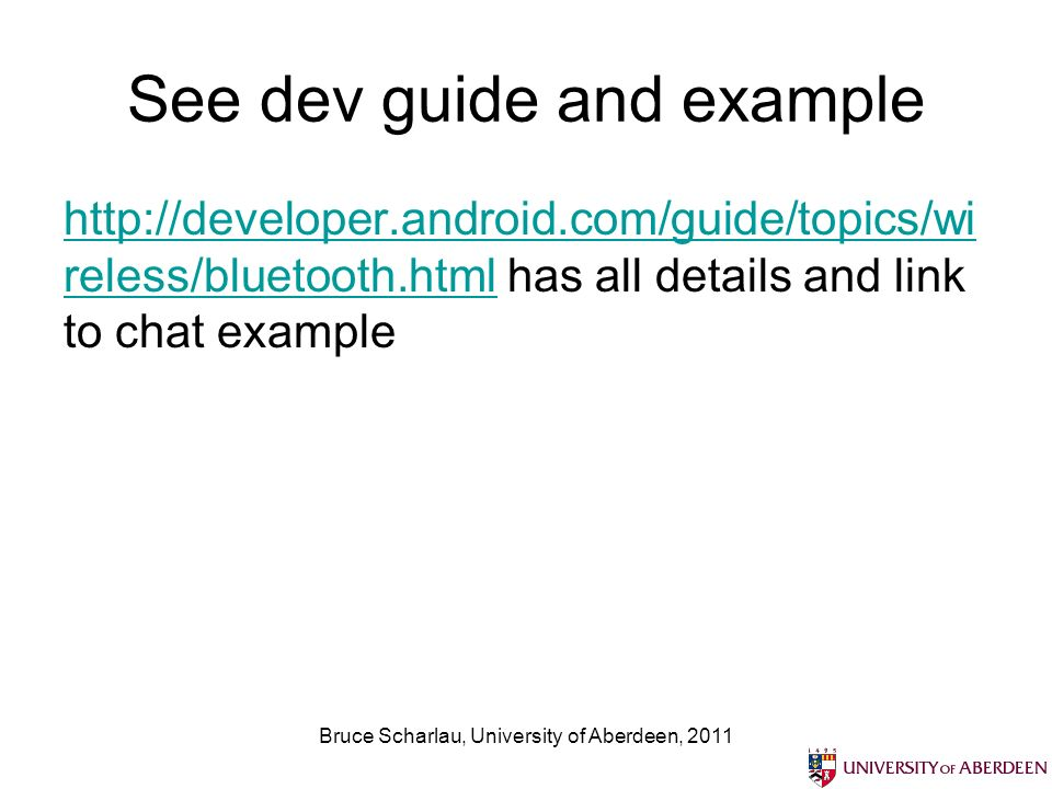 See dev guide and example http://developer.android.com/guide/topics/wi reless/bluetooth.htmlhttp://developer.android.com/guide/topics/wi reless/bluetooth.html has all details and link to chat example Bruce Scharlau, University of Aberdeen, 2011