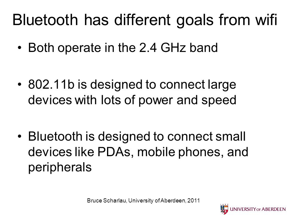 Bruce Scharlau, University of Aberdeen, 2011 Bluetooth has different goals from wifi Both operate in the 2.4 GHz band 802.11b is designed to connect large devices with lots of power and speed Bluetooth is designed to connect small devices like PDAs, mobile phones, and peripherals