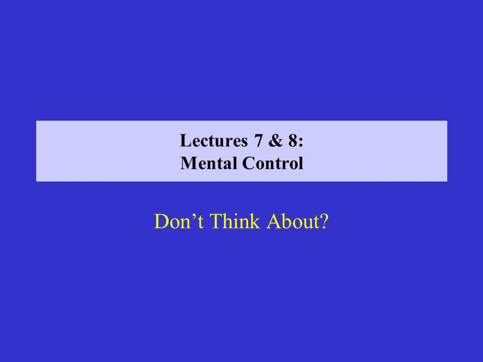 Lectures 7 & 8: Mental Control Dont Think About?