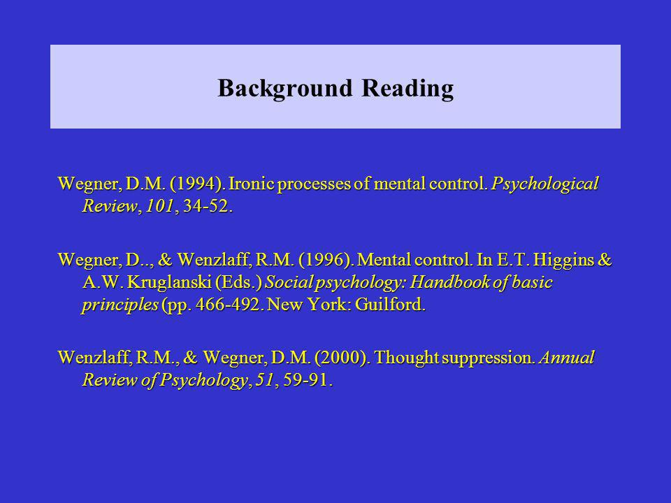Background Reading Wegner, D.M. (1994). Ironic processes of mental control. Psychological Review, 101, 34-52. Wegner, D.., & Wenzlaff, R.M. (1996). Me