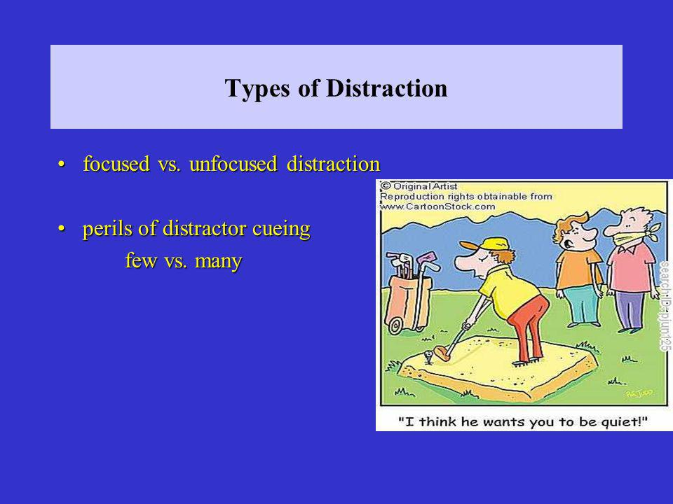 Types of Distraction focused vs. unfocused distractionfocused vs. unfocused distraction perils of distractor cueingperils of distractor cueing few vs.