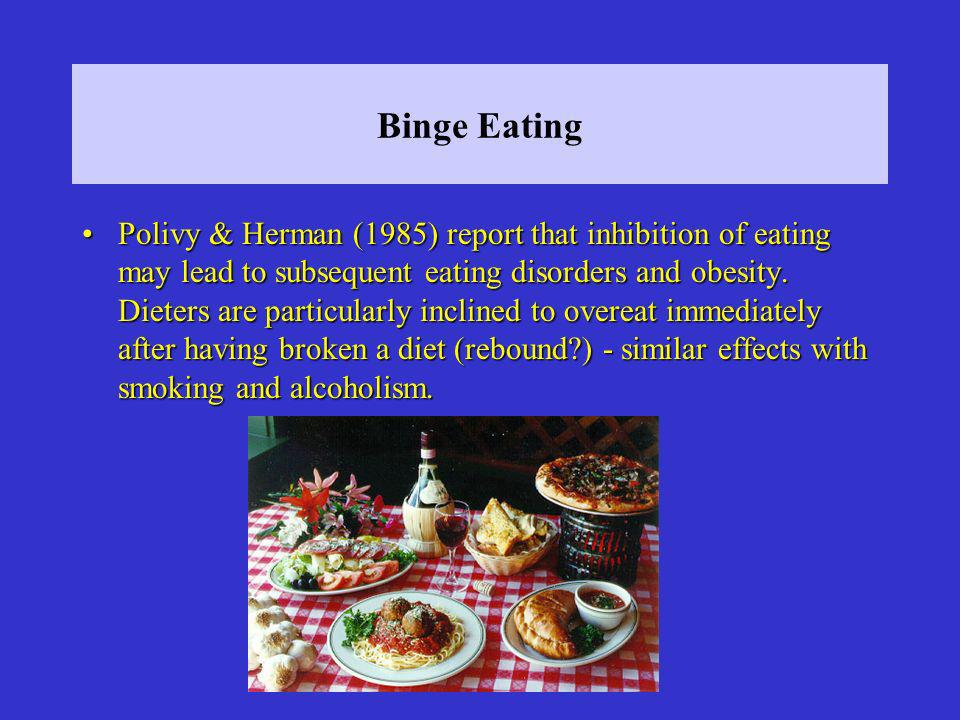 Binge Eating Polivy & Herman (1985) report that inhibition of eating may lead to subsequent eating disorders and obesity.