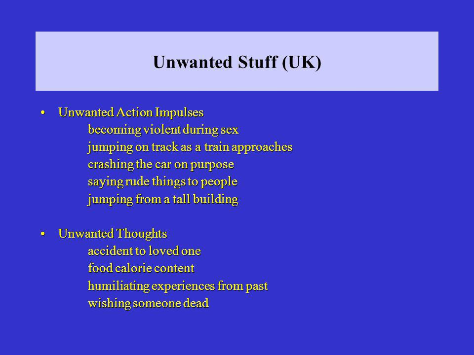 Unwanted Stuff (UK) Unwanted Action ImpulsesUnwanted Action Impulses becoming violent during sex jumping on track as a train approaches crashing the car on purpose saying rude things to people jumping from a tall building Unwanted ThoughtsUnwanted Thoughts accident to loved one food calorie content humiliating experiences from past wishing someone dead