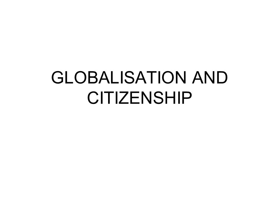 GLOBALISATION AND CITIZENSHIP