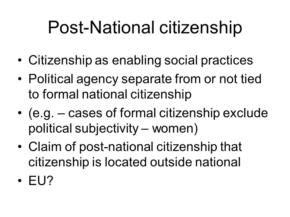 Post-National citizenship Citizenship as enabling social practices Political agency separate from or not tied to formal national citizenship (e.g.