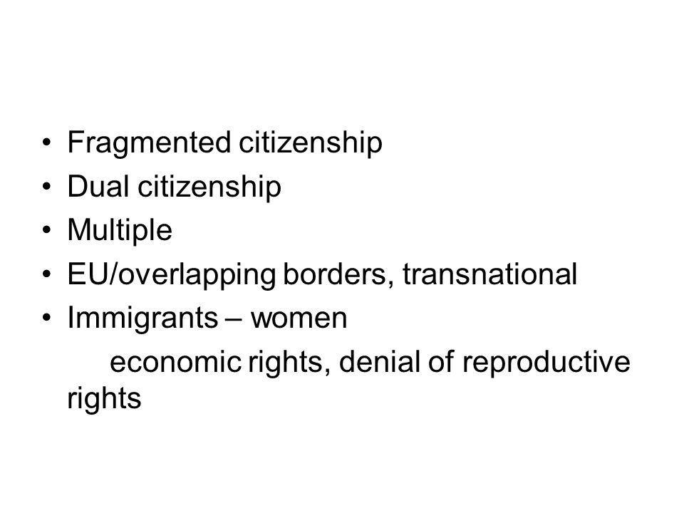 Fragmented citizenship Dual citizenship Multiple EU/overlapping borders, transnational Immigrants – women economic rights, denial of reproductive rights