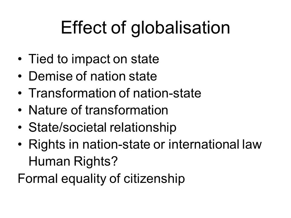 Effect of globalisation Tied to impact on state Demise of nation state Transformation of nation-state Nature of transformation State/societal relationship Rights in nation-state or international law Human Rights.