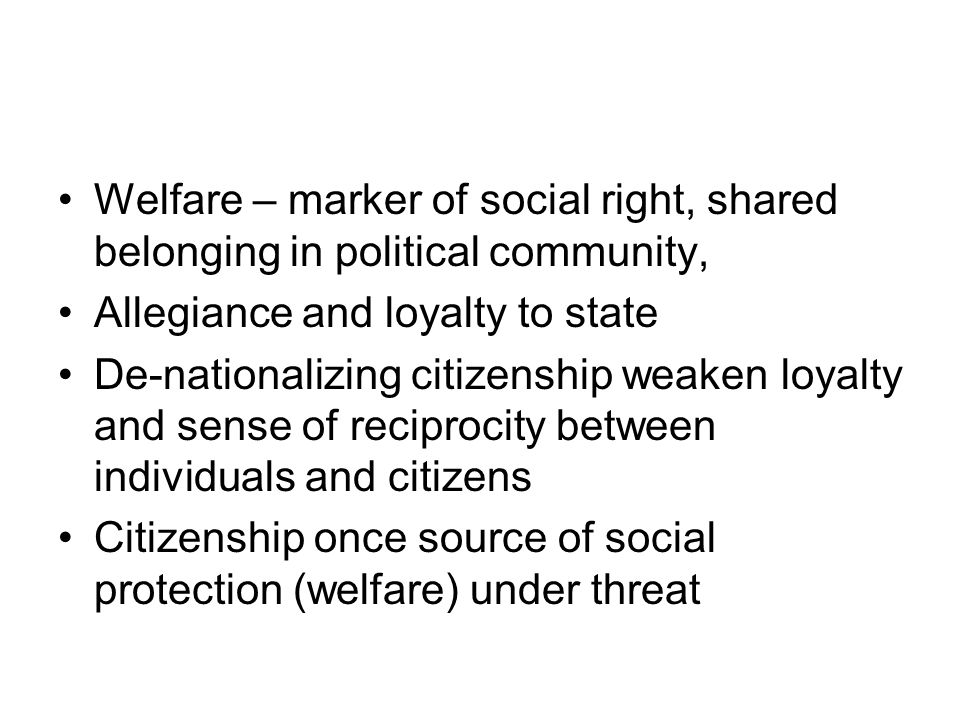 Welfare – marker of social right, shared belonging in political community, Allegiance and loyalty to state De-nationalizing citizenship weaken loyalty and sense of reciprocity between individuals and citizens Citizenship once source of social protection (welfare) under threat