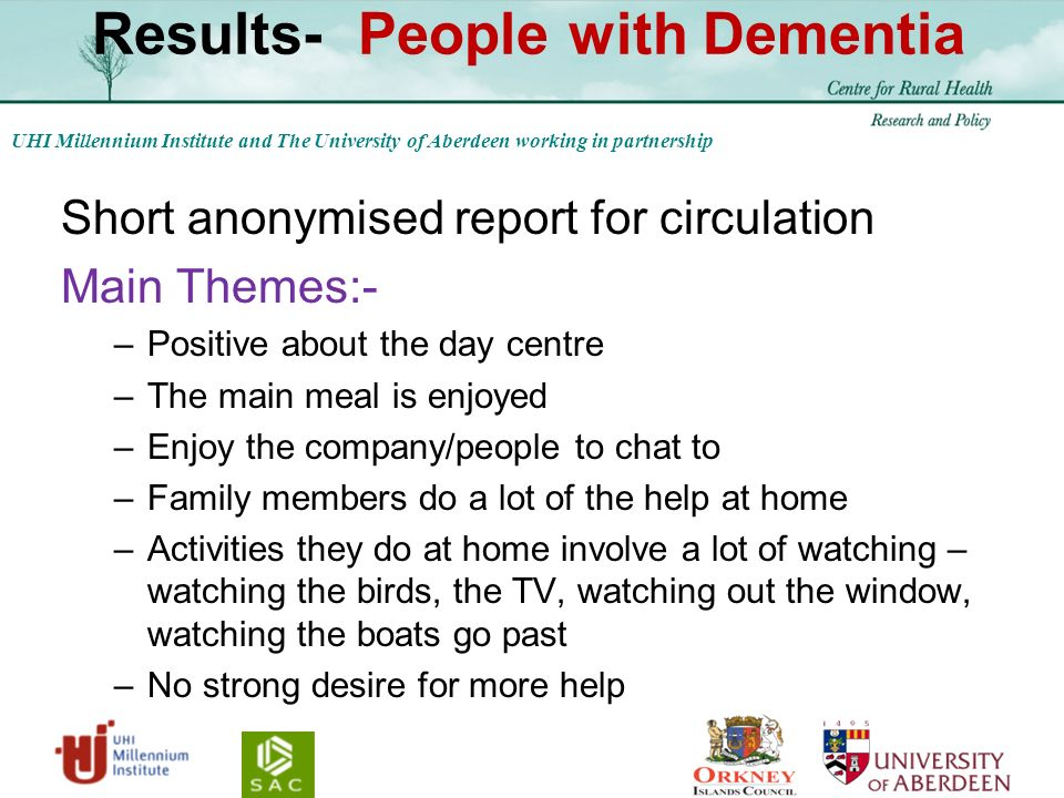 UHI Millennium Institute and The University of Aberdeen working in partnership Results- People with Dementia Short anonymised report for circulation Main Themes:- –Positive about the day centre –The main meal is enjoyed –Enjoy the company/people to chat to –Family members do a lot of the help at home –Activities they do at home involve a lot of watching – watching the birds, the TV, watching out the window, watching the boats go past –No strong desire for more help
