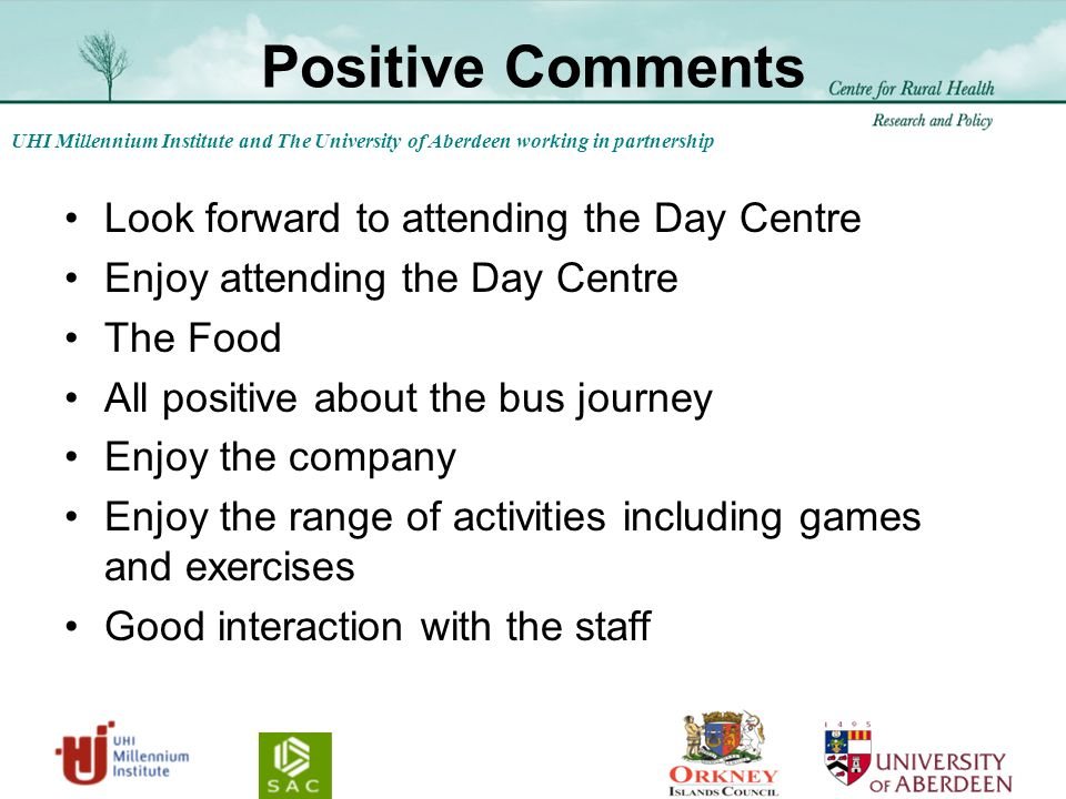 UHI Millennium Institute and The University of Aberdeen working in partnership Positive Comments Look forward to attending the Day Centre Enjoy attending the Day Centre The Food All positive about the bus journey Enjoy the company Enjoy the range of activities including games and exercises Good interaction with the staff