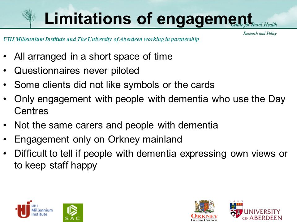 UHI Millennium Institute and The University of Aberdeen working in partnership Limitations of engagement All arranged in a short space of time Questionnaires never piloted Some clients did not like symbols or the cards Only engagement with people with dementia who use the Day Centres Not the same carers and people with dementia Engagement only on Orkney mainland Difficult to tell if people with dementia expressing own views or to keep staff happy