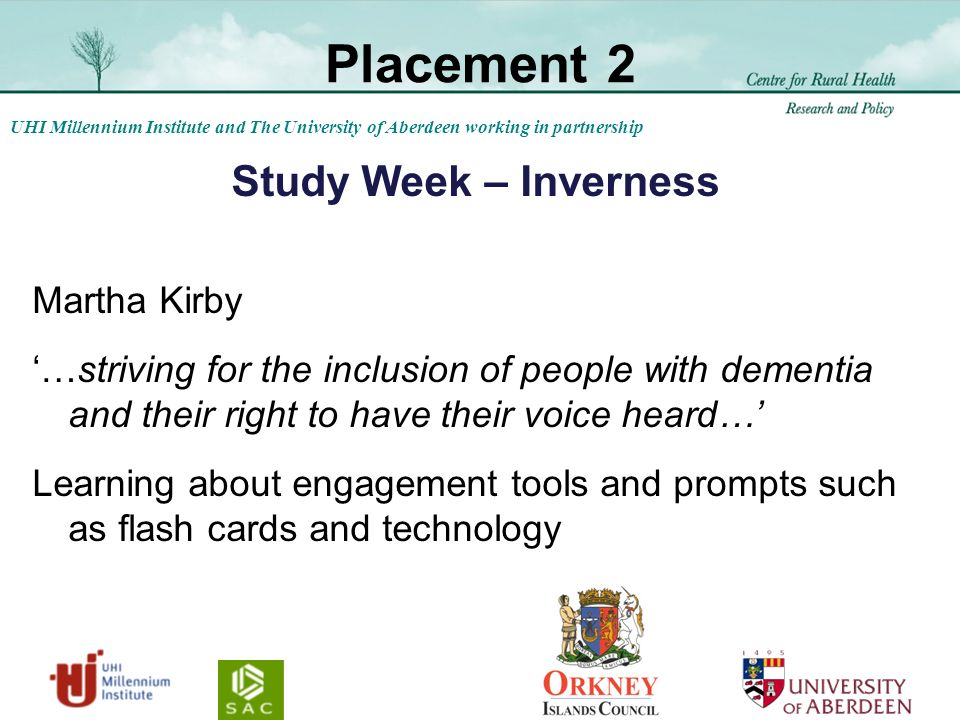 UHI Millennium Institute and The University of Aberdeen working in partnership Placement 2 Study Week – Inverness Martha Kirby …striving for the inclusion of people with dementia and their right to have their voice heard… Learning about engagement tools and prompts such as flash cards and technology