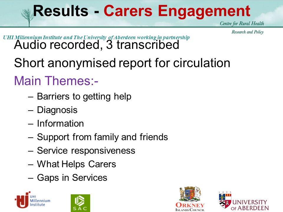 UHI Millennium Institute and The University of Aberdeen working in partnership Results - Carers Engagement Audio recorded, 3 transcribed Short anonymised report for circulation Main Themes:- –Barriers to getting help –Diagnosis –Information –Support from family and friends –Service responsiveness –What Helps Carers –Gaps in Services