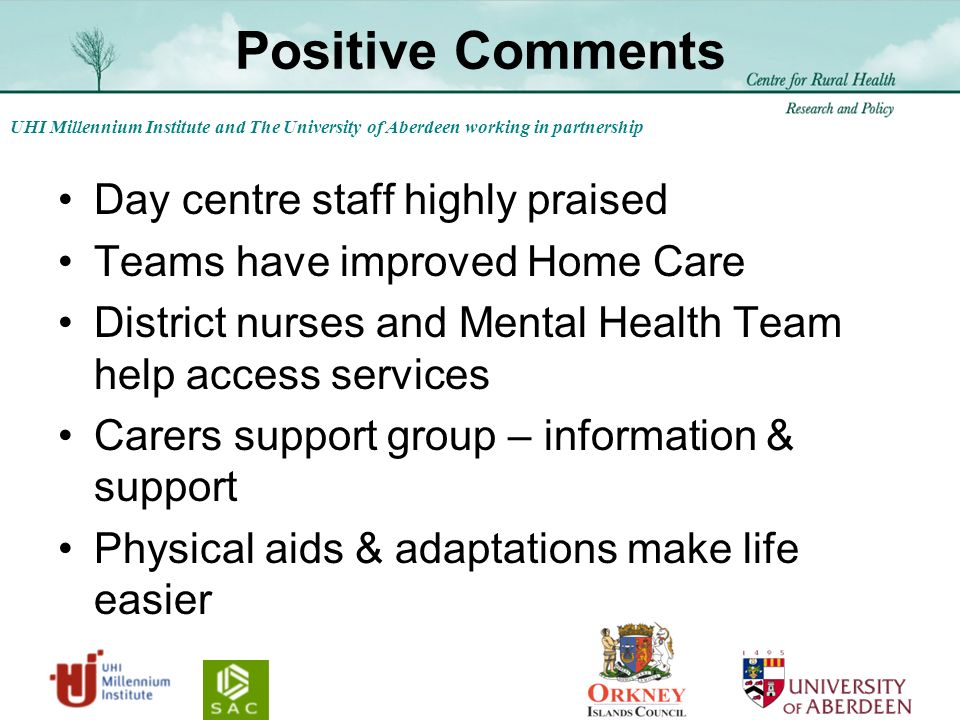 UHI Millennium Institute and The University of Aberdeen working in partnership Positive Comments Day centre staff highly praised Teams have improved Home Care District nurses and Mental Health Team help access services Carers support group – information & support Physical aids & adaptations make life easier