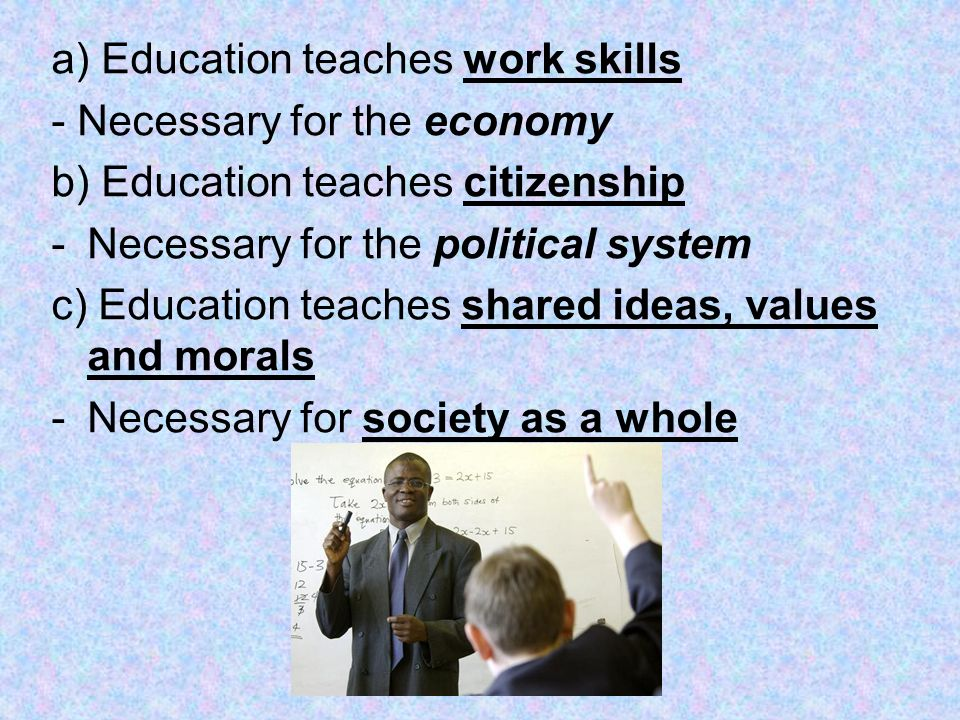 a) Education teaches work skills - Necessary for the economy b) Education teaches citizenship -Necessary for the political system c) Education teaches