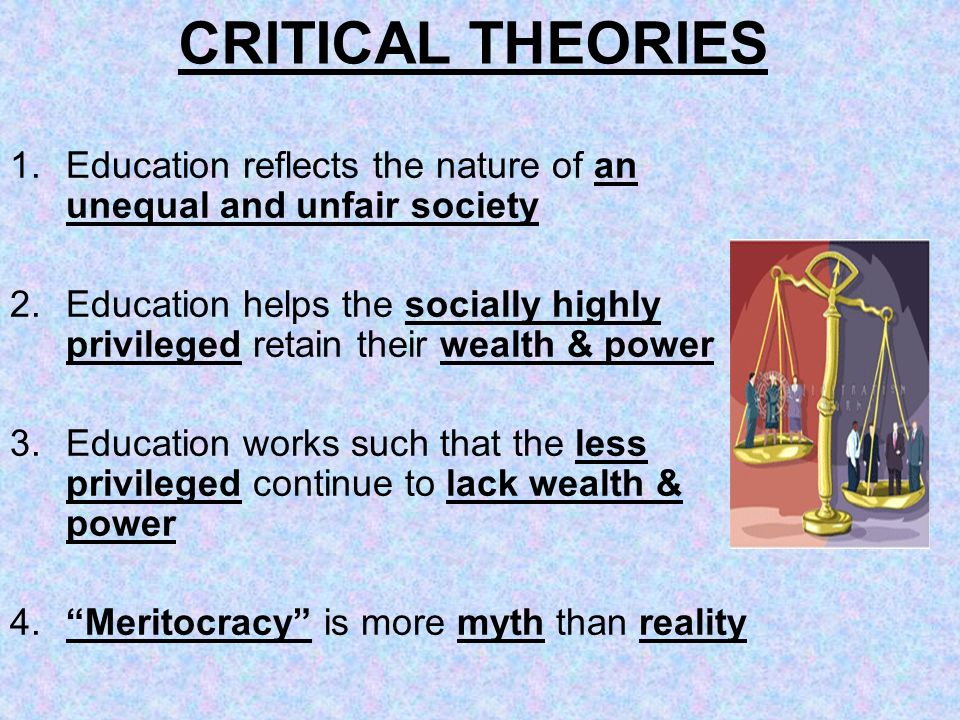 CRITICAL THEORIES 1.Education reflects the nature of an unequal and unfair society 2.Education helps the socially highly privileged retain their wealt