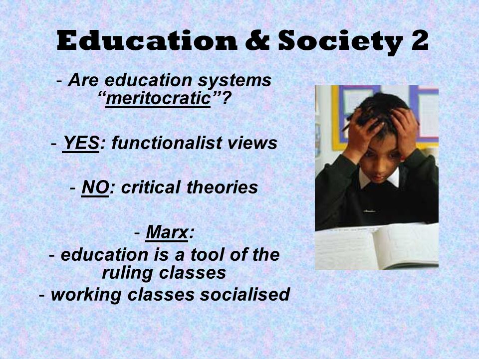 Education & Society 2 - Are education systemsmeritocratic? - YES: functionalist views - NO: critical theories - Marx: - education is a tool of the rul