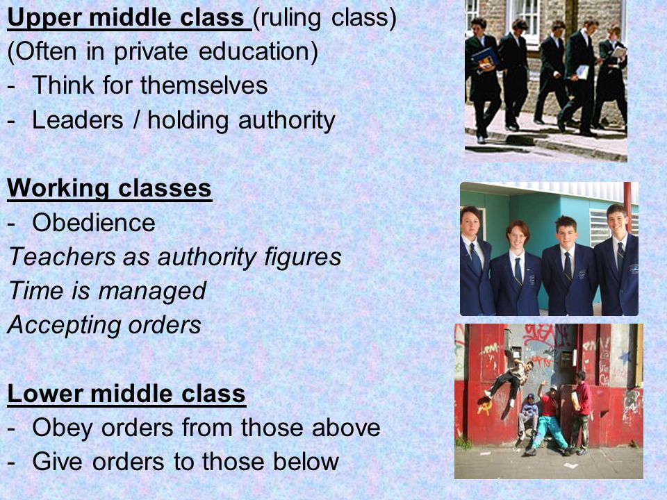 Upper middle class (ruling class) (Often in private education) -Think for themselves -Leaders / holding authority Working classes -Obedience Teachers