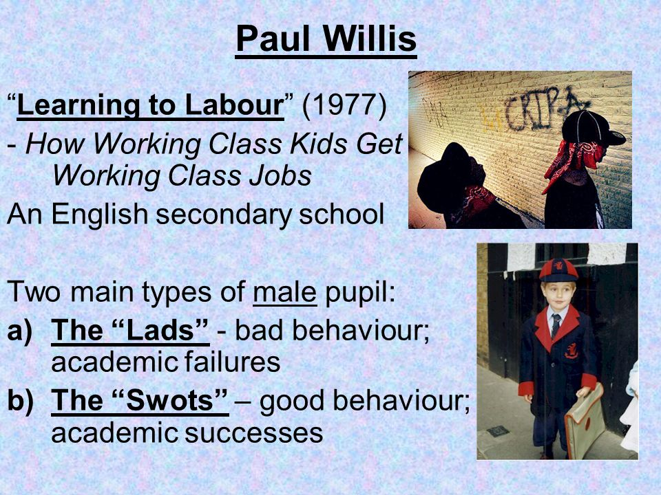 Paul Willis Learning to Labour (1977) - How Working Class Kids Get Working Class Jobs An English secondary school Two main types of male pupil: a)The