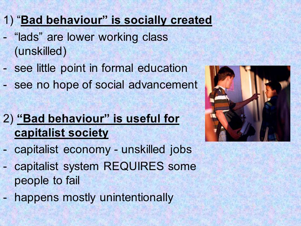 1) Bad behaviour is socially created -lads are lower working class (unskilled) -see little point in formal education -see no hope of social advancemen