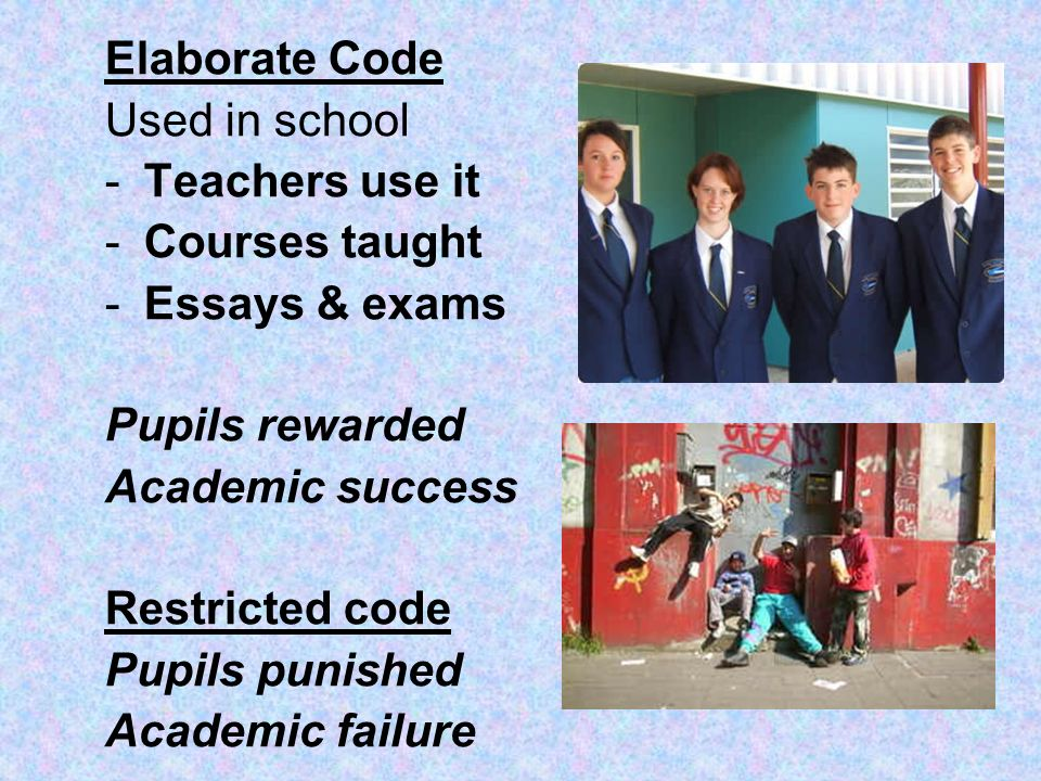 Elaborate Code Used in school -Teachers use it -Courses taught -Essays & exams Pupils rewarded Academic success Restricted code Pupils punished Academ