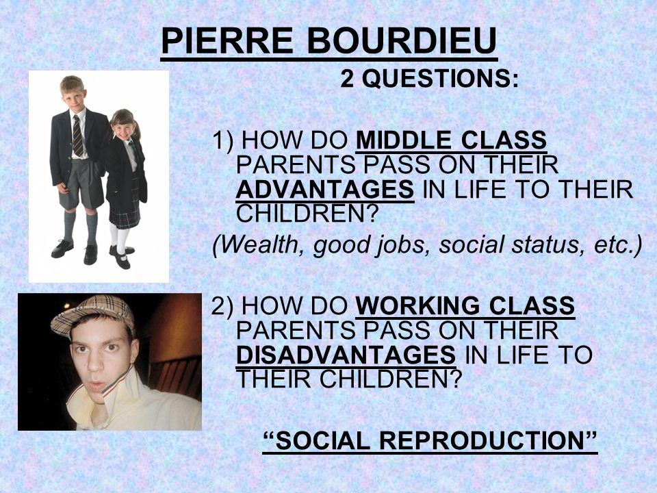 PIERRE BOURDIEU 2 QUESTIONS: 1) HOW DO MIDDLE CLASS PARENTS PASS ON THEIR ADVANTAGES IN LIFE TO THEIR CHILDREN? (Wealth, good jobs, social status, etc